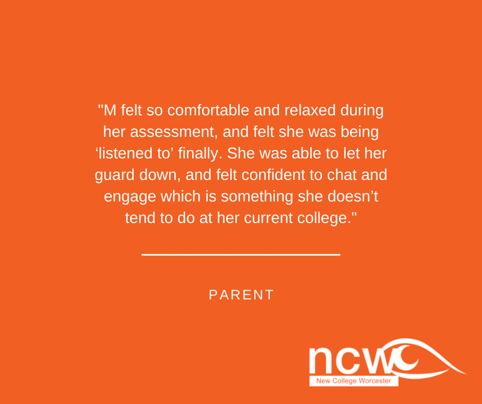 M felt so comfortable and relaxed during her assessment, and felt she was being 'listened to' finally. She was able to let her guard down, and felt confident to chat and engage which is something she doesn't tend to do at her current college.